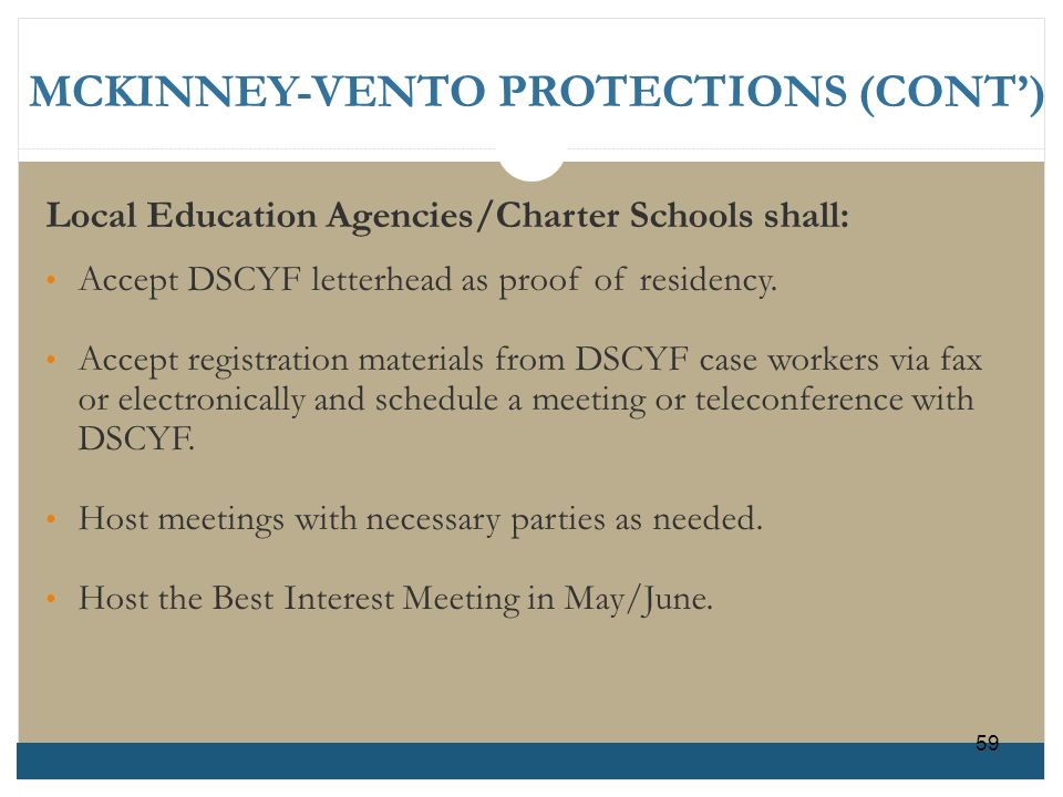 MCKINNEY-VENTO PROTECTIONS (CONT) Local Education Agencies/Charter Schools shall: Accept DSCYF letterhead as proof of residency. Accept registration m