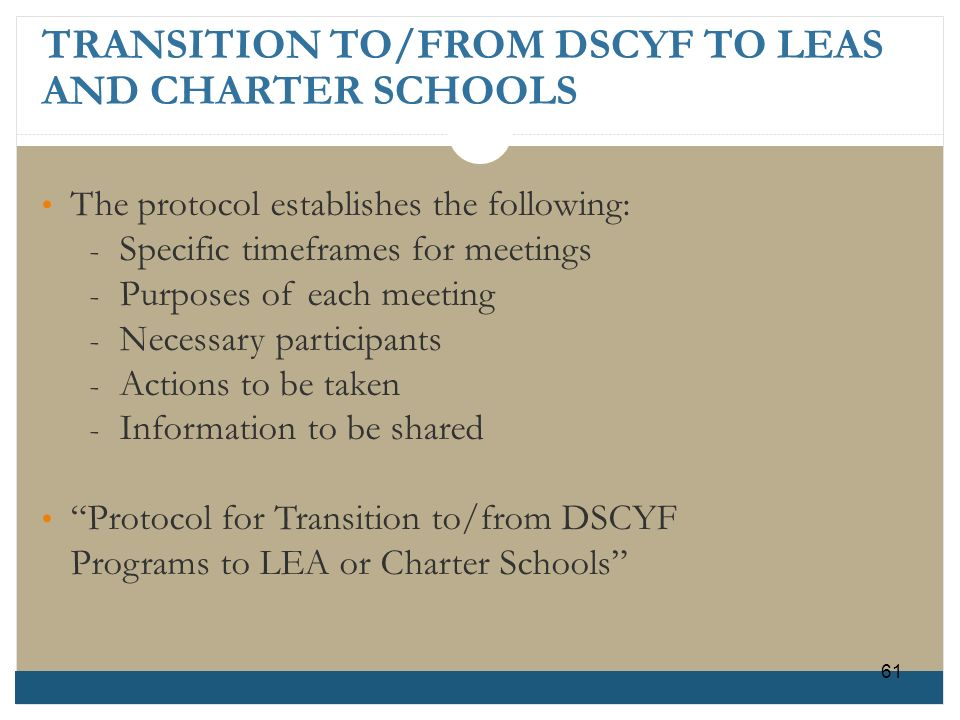 TRANSITION TO/FROM DSCYF TO LEAS AND CHARTER SCHOOLS 61 The protocol establishes the following: - Specific timeframes for meetings - Purposes of each