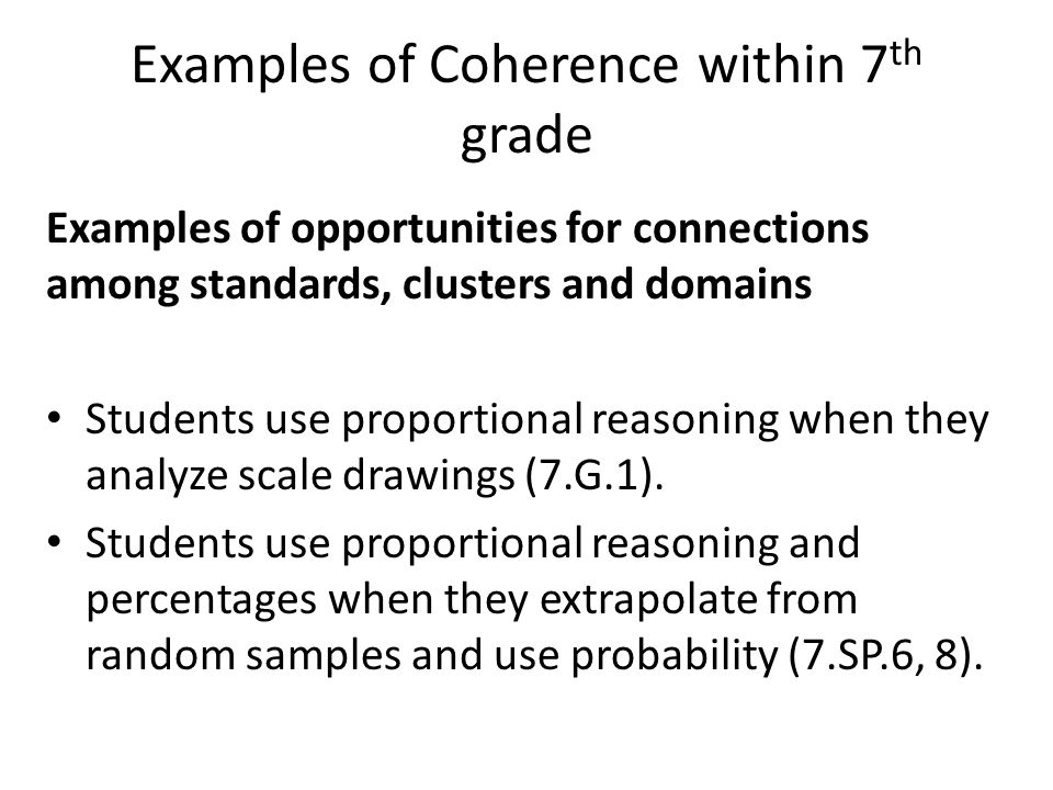 Examples of opportunities for connections among standards, clusters and domains Students use proportional reasoning when they analyze scale drawings (7.G.1).