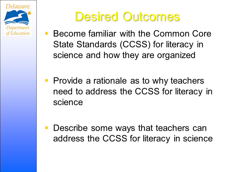 Desired Outcomes Become familiar with the Common Core State Standards (CCSS) for literacy in science and how they are organized Provide a rationale as to why teachers need to address the CCSS for literacy in science Describe some ways that teachers can address the CCSS for literacy in science