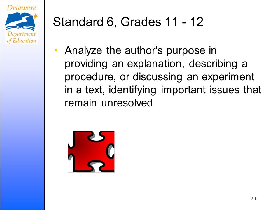 Standard 6, Grades 11 - 12 Analyze the author s purpose in providing an explanation, describing a procedure, or discussing an experiment in a text, identifying important issues that remain unresolved 24