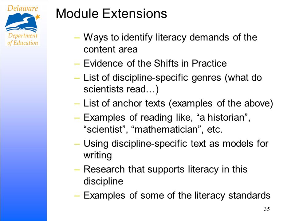 Module Extensions –Ways to identify literacy demands of the content area –Evidence of the Shifts in Practice –List of discipline-specific genres (what do scientists read…) –List of anchor texts (examples of the above) –Examples of reading like, a historian, scientist, mathematician, etc.