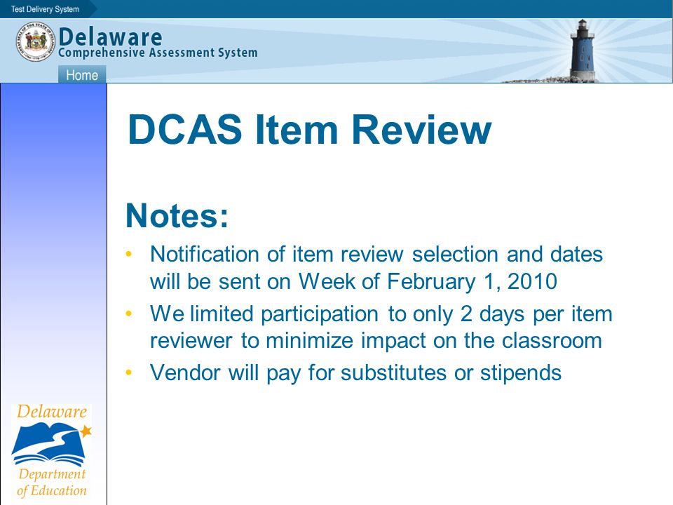 DCAS Item Review Notes: Notification of item review selection and dates will be sent on Week of February 1, 2010 We limited participation to only 2 days per item reviewer to minimize impact on the classroom Vendor will pay for substitutes or stipends
