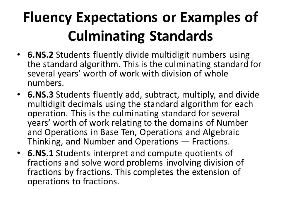 Fluency Expectations or Examples of Culminating Standards 6.NS.2 Students fluently divide multidigit numbers using the standard algorithm. This is the