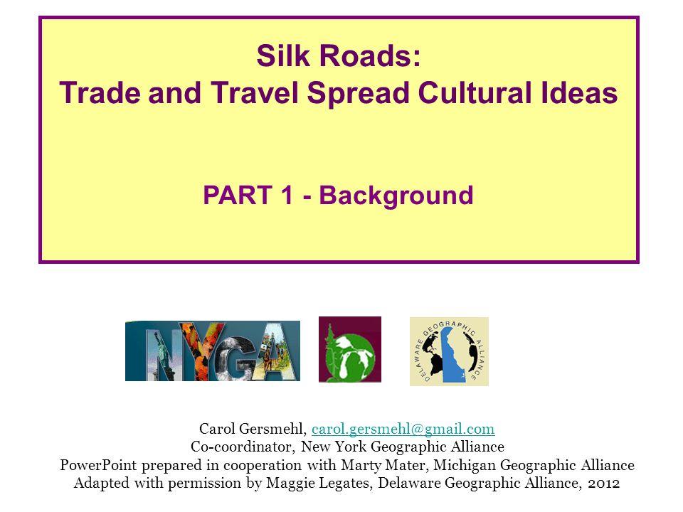 Silk Roads: Trade and Travel Spread Cultural Ideas PART 1 - Background Carol Gersmehl, carol.gersmehl@gmail.comcarol.gersmehl@gmail.com Co-coordinator