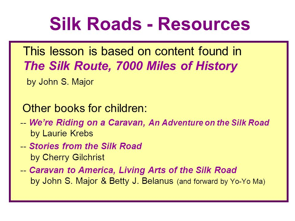 Silk Roads - Resources This lesson is based on content found in The Silk Route, 7000 Miles of History by John S. Major Other books for children: -- We