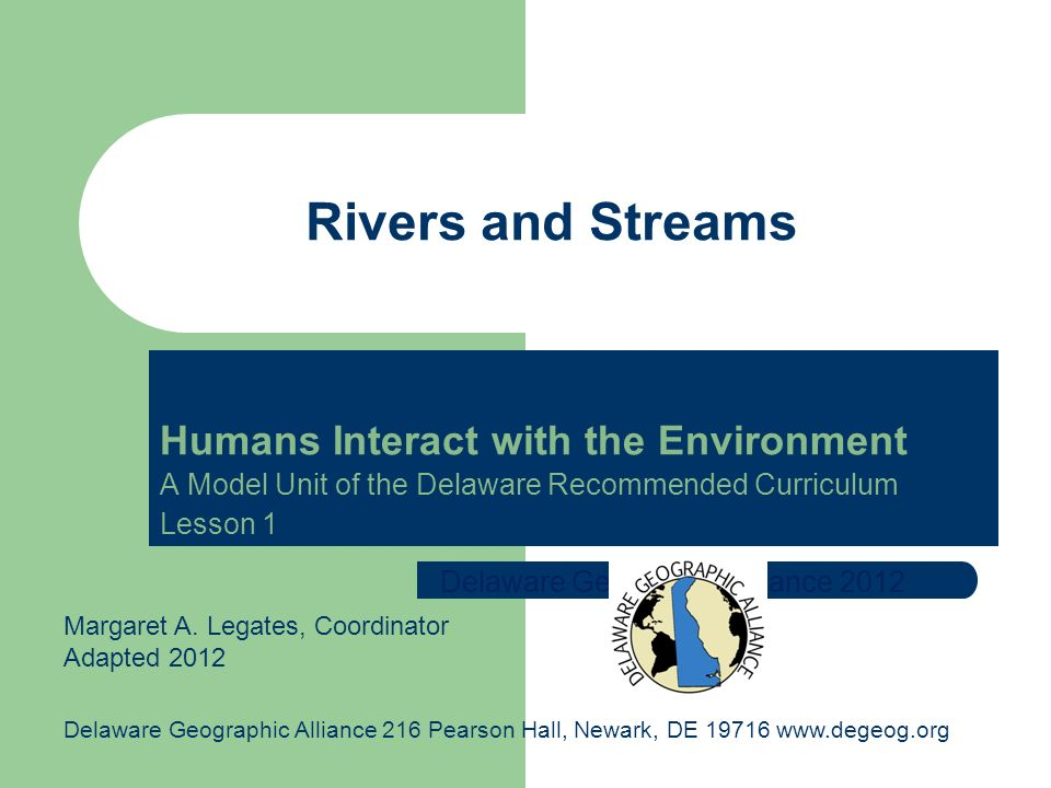Humans Interact with the Environment A Model Unit of the Delaware Recommended Curriculum Lesson 1 Rivers and Streams Delaware Geographic Alliance 2012