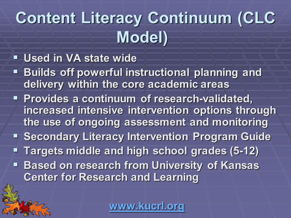 Content Literacy Continuum (CLC Model) Used in VA state wide Used in VA state wide Builds off powerful instructional planning and delivery within the core academic areas Builds off powerful instructional planning and delivery within the core academic areas Provides a continuum of research-validated, increased intensive intervention options through the use of ongoing assessment and monitoring Provides a continuum of research-validated, increased intensive intervention options through the use of ongoing assessment and monitoring Secondary Literacy Intervention Program Guide Secondary Literacy Intervention Program Guide Targets middle and high school grades (5-12) Targets middle and high school grades (5-12) Based on research from University of Kansas Center for Research and Learning Based on research from University of Kansas Center for Research and Learning