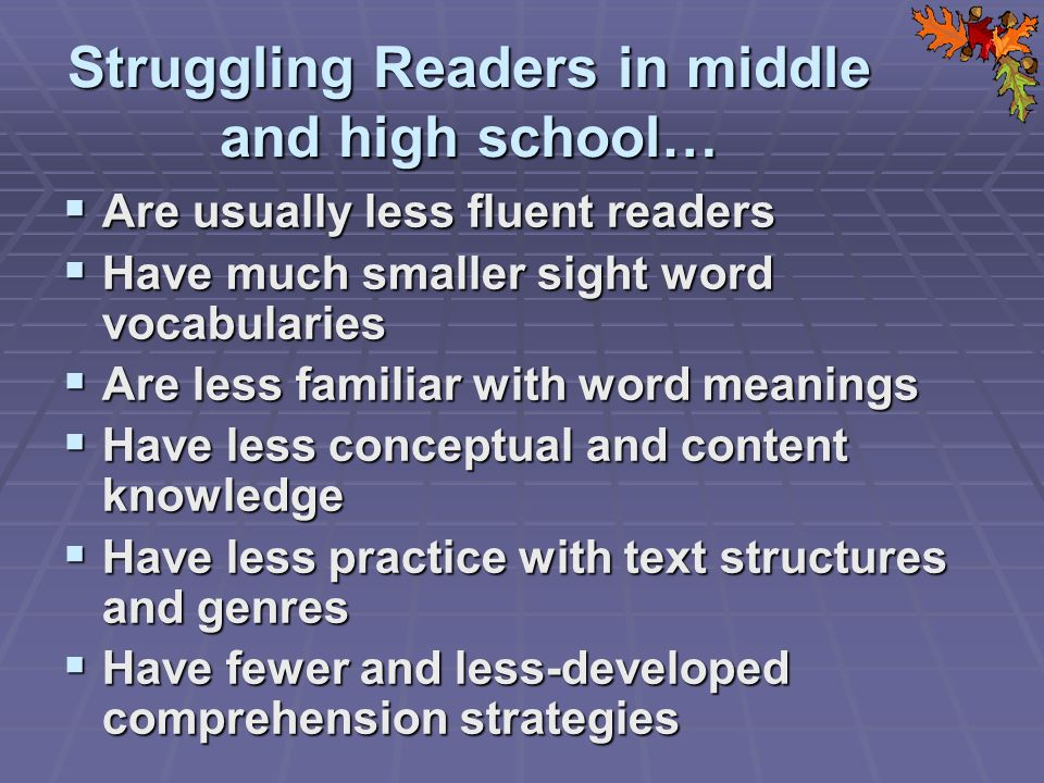 Struggling Readers in middle and high school… Are usually less fluent readers Are usually less fluent readers Have much smaller sight word vocabularies Have much smaller sight word vocabularies Are less familiar with word meanings Are less familiar with word meanings Have less conceptual and content knowledge Have less conceptual and content knowledge Have less practice with text structures and genres Have less practice with text structures and genres Have fewer and less-developed comprehension strategies Have fewer and less-developed comprehension strategies