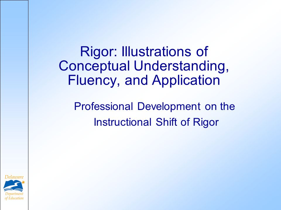 Professional Development on the Instructional Shift of Rigor Rigor: Illustrations of Conceptual Understanding, Fluency, and Application