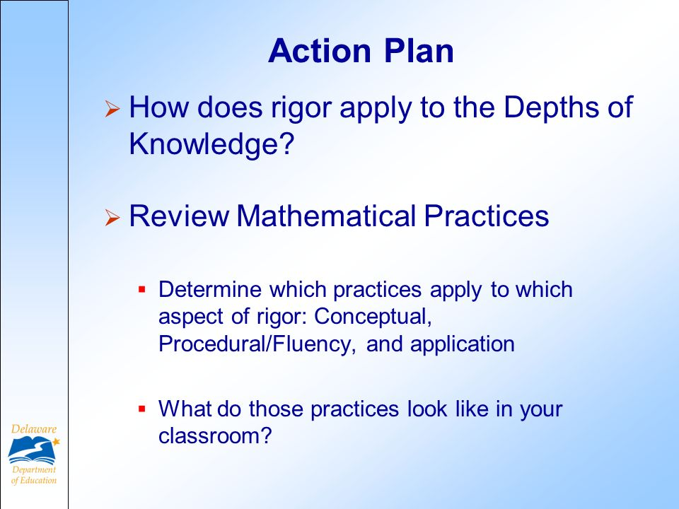 Action Plan How does rigor apply to the Depths of Knowledge? Review Mathematical Practices Determine which practices apply to which aspect of rigor: C