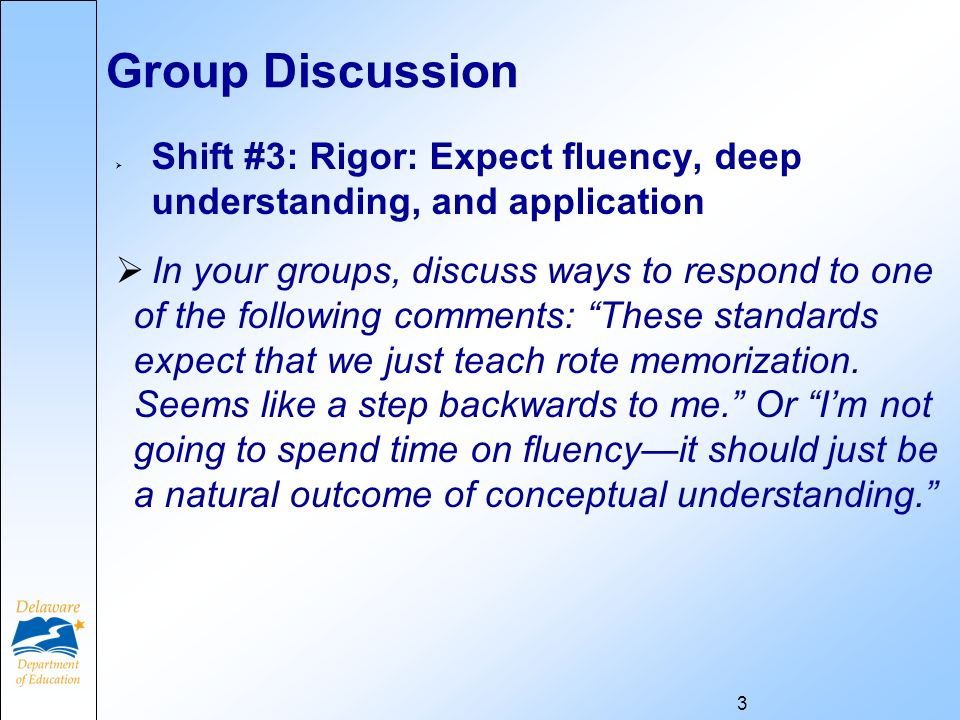 Group Discussion Shift #3: Rigor: Expect fluency, deep understanding, and application In your groups, discuss ways to respond to one of the following