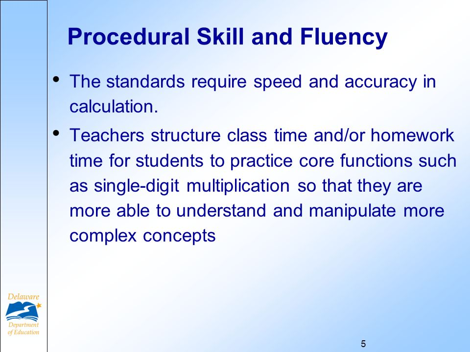 Procedural Skill and Fluency The standards require speed and accuracy in calculation. Teachers structure class time and/or homework time for students