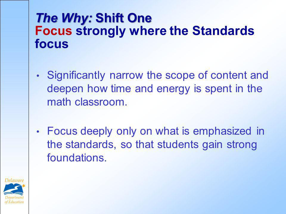 The Why: Shift One The Why: Shift One Focus strongly where the Standards focus Significantly narrow the scope of content and deepen how time and energy is spent in the math classroom.