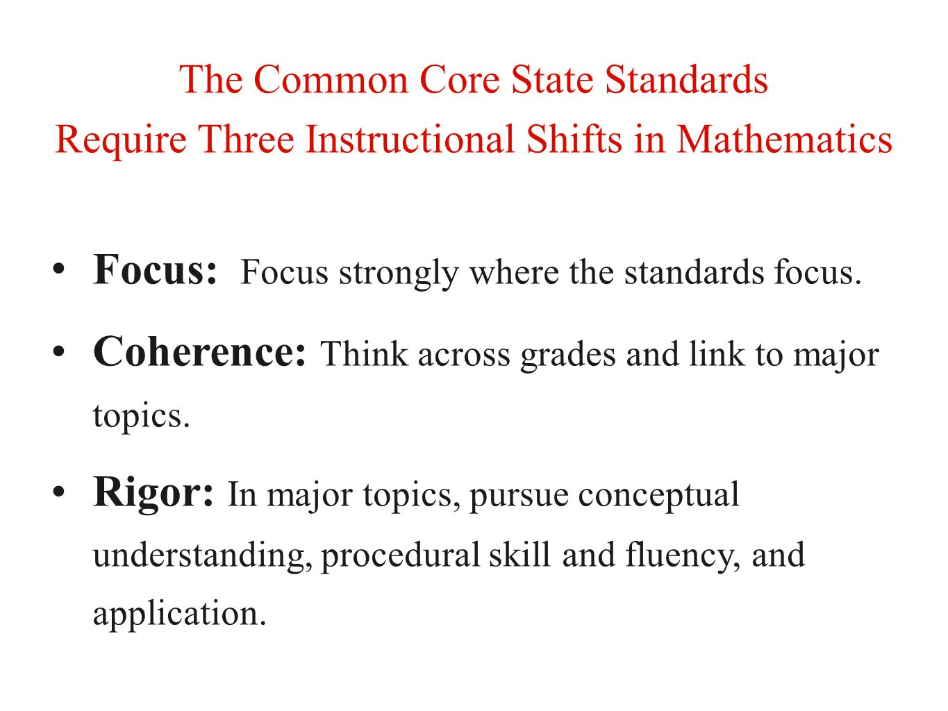 The Common Core State Standards Require Three Instructional Shifts in Mathematics Focus: Focus strongly where the standards focus. Coherence: Think ac