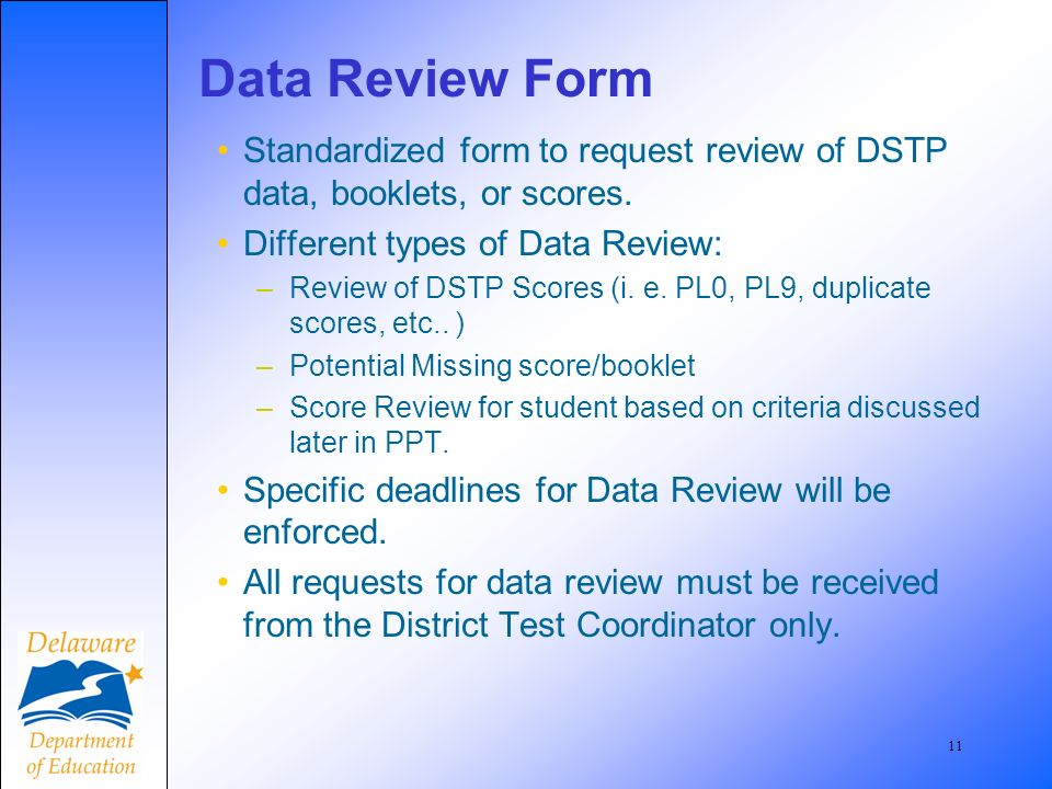 11 Data Review Form Standardized form to request review of DSTP data, booklets, or scores. Different types of Data Review: –Review of DSTP Scores (i.