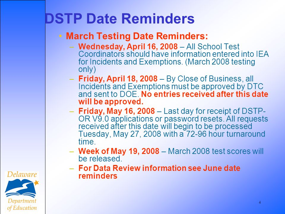 4 March Testing Date Reminders: –Wednesday, April 16, 2008 – All School Test Coordinators should have information entered into IEA for Incidents and Exemptions.