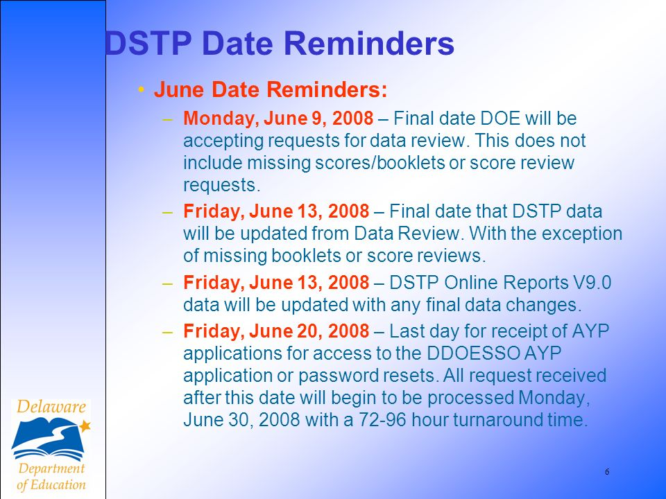 6 DSTP Date Reminders June Date Reminders: –Monday, June 9, 2008 – Final date DOE will be accepting requests for data review. This does not include mi