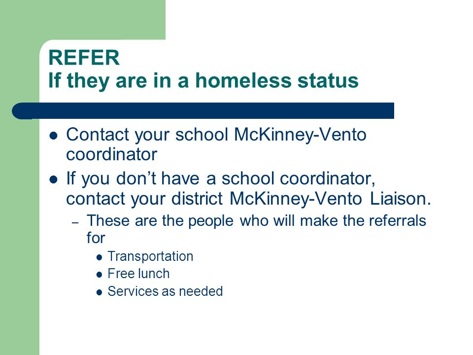 REFER If they are in a homeless status Contact your school McKinney-Vento coordinator If you dont have a school coordinator, contact your district McKinney-Vento Liaison.