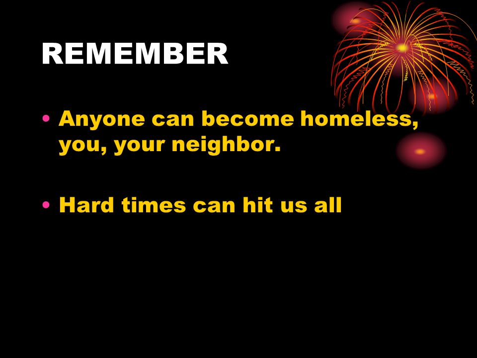 REMEMBER Anyone can become homeless, you, your neighbor. Hard times can hit us all