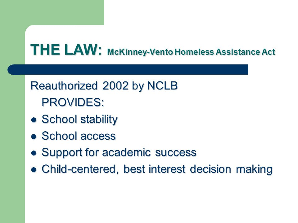 THE LAW: McKinney-Vento Homeless Assistance Act Reauthorized 2002 by NCLB PROVIDES: School stability School stability School access School access Support for academic success Support for academic success Child-centered, best interest decision making Child-centered, best interest decision making