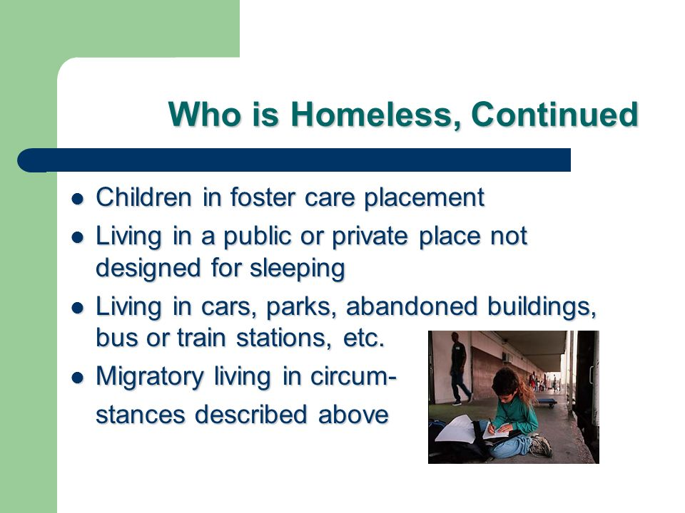 Who is Homeless, Continued Children in foster care placement Children in foster care placement Living in a public or private place not designed for sl