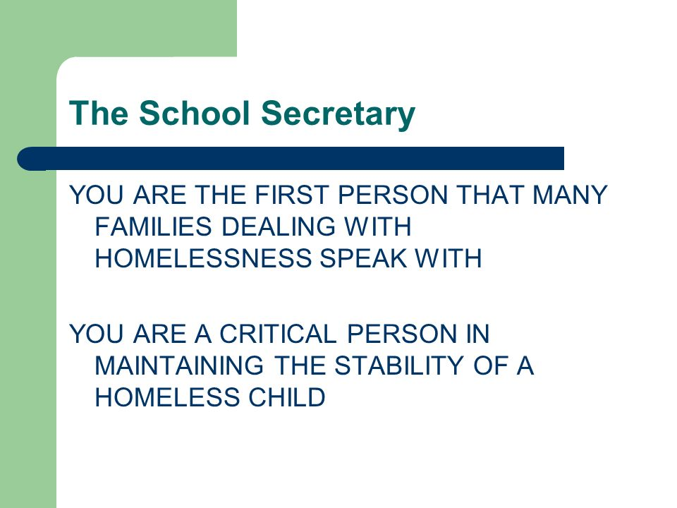 The School Secretary YOU ARE THE FIRST PERSON THAT MANY FAMILIES DEALING WITH HOMELESSNESS SPEAK WITH YOU ARE A CRITICAL PERSON IN MAINTAINING THE STABILITY OF A HOMELESS CHILD