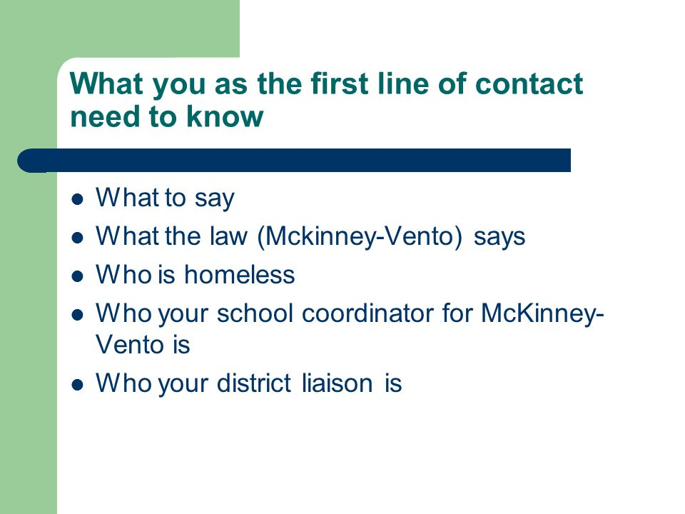 What you as the first line of contact need to know What to say What the law (Mckinney-Vento) says Who is homeless Who your school coordinator for McKinney- Vento is Who your district liaison is