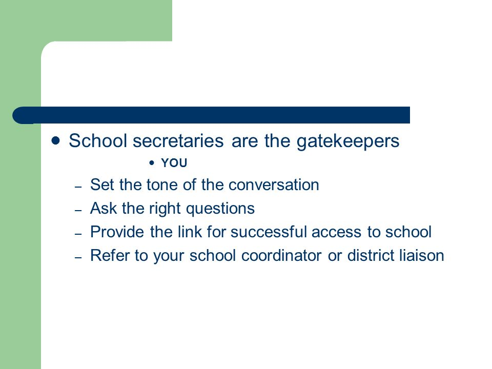 School secretaries are the gatekeepers YOU – Set the tone of the conversation – Ask the right questions – Provide the link for successful access to sc