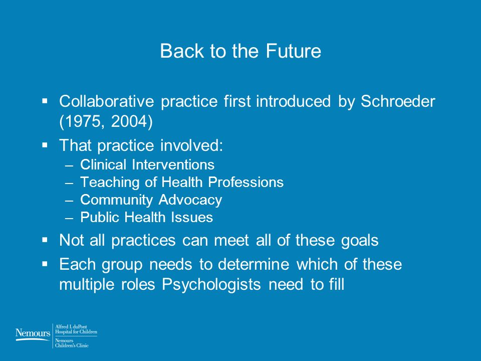 Back to the Future Collaborative practice first introduced by Schroeder (1975, 2004) That practice involved: –Clinical Interventions –Teaching of Heal