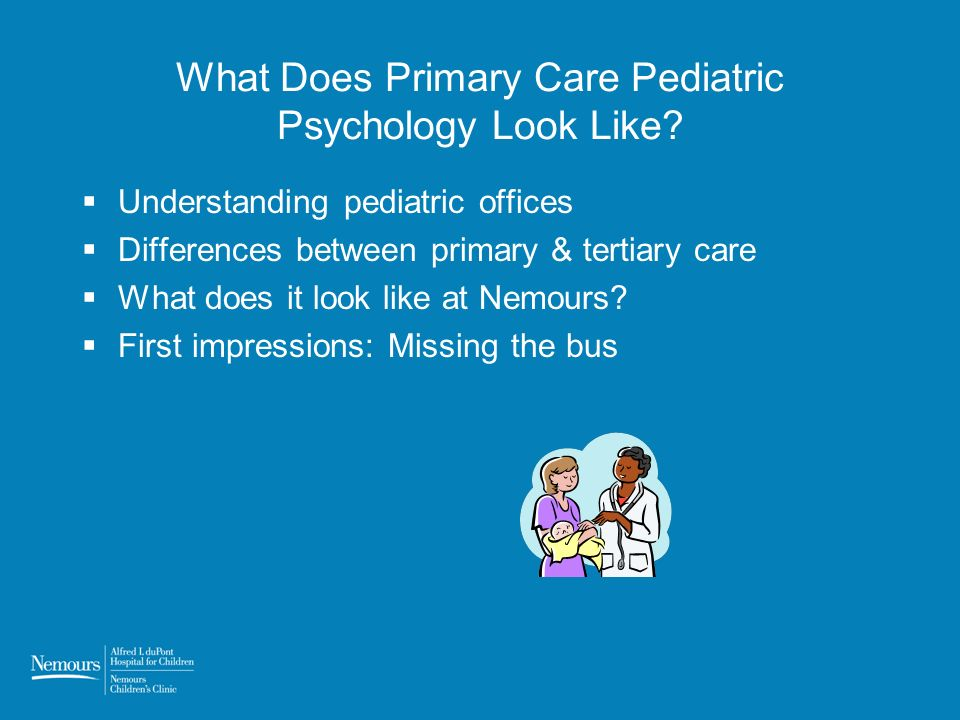 What Does Primary Care Pediatric Psychology Look Like? Understanding pediatric offices Differences between primary & tertiary care What does it look l