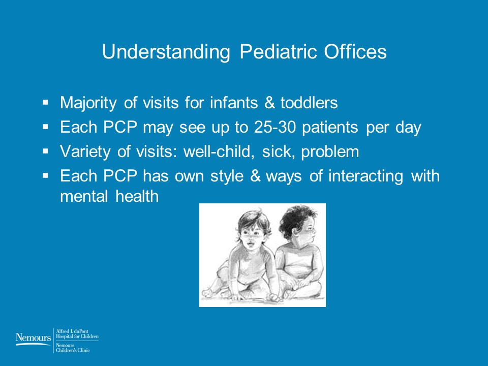 Understanding Pediatric Offices Majority of visits for infants & toddlers Each PCP may see up to 25-30 patients per day Variety of visits: well-child,