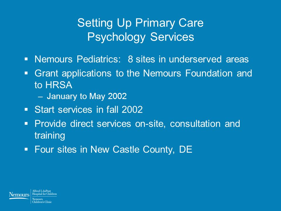 Setting Up Primary Care Psychology Services Nemours Pediatrics: 8 sites in underserved areas Grant applications to the Nemours Foundation and to HRSA –January to May 2002 Start services in fall 2002 Provide direct services on-site, consultation and training Four sites in New Castle County, DE