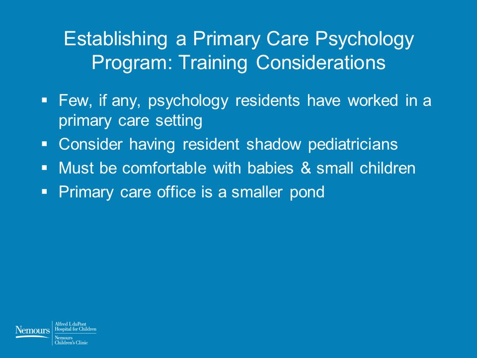 Establishing a Primary Care Psychology Program: Training Considerations Few, if any, psychology residents have worked in a primary care setting Consider having resident shadow pediatricians Must be comfortable with babies & small children Primary care office is a smaller pond
