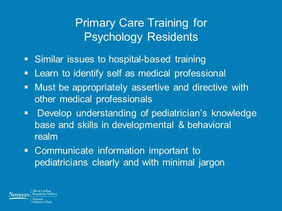 Primary Care Training for Psychology Residents Similar issues to hospital-based training Learn to identify self as medical professional Must be appropriately assertive and directive with other medical professionals Develop understanding of pediatricians knowledge base and skills in developmental & behavioral realm Communicate information important to pediatricians clearly and with minimal jargon