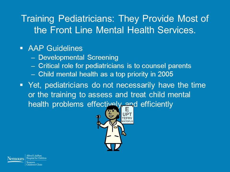Training Pediatricians: They Provide Most of the Front Line Mental Health Services. AAP Guidelines –Developmental Screening –Critical role for pediatr