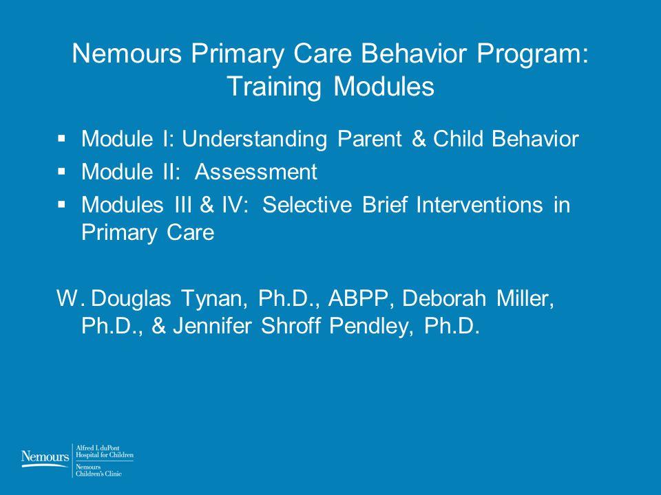 Nemours Primary Care Behavior Program: Training Modules Module I: Understanding Parent & Child Behavior Module II: Assessment Modules III & IV: Select