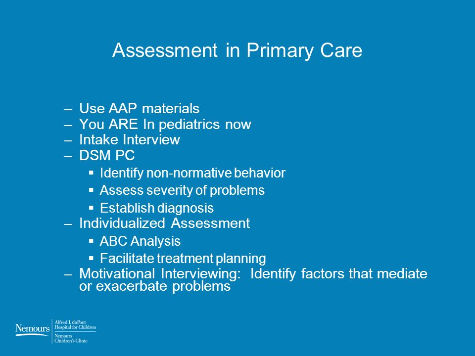Assessment in Primary Care –Use AAP materials –You ARE In pediatrics now –Intake Interview –DSM PC Identify non-normative behavior Assess severity of