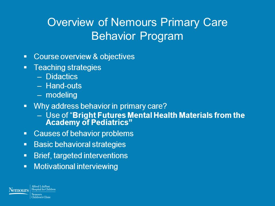 Overview of Nemours Primary Care Behavior Program Course overview & objectives Teaching strategies –Didactics –Hand-outs –modeling Why address behavior in primary care.