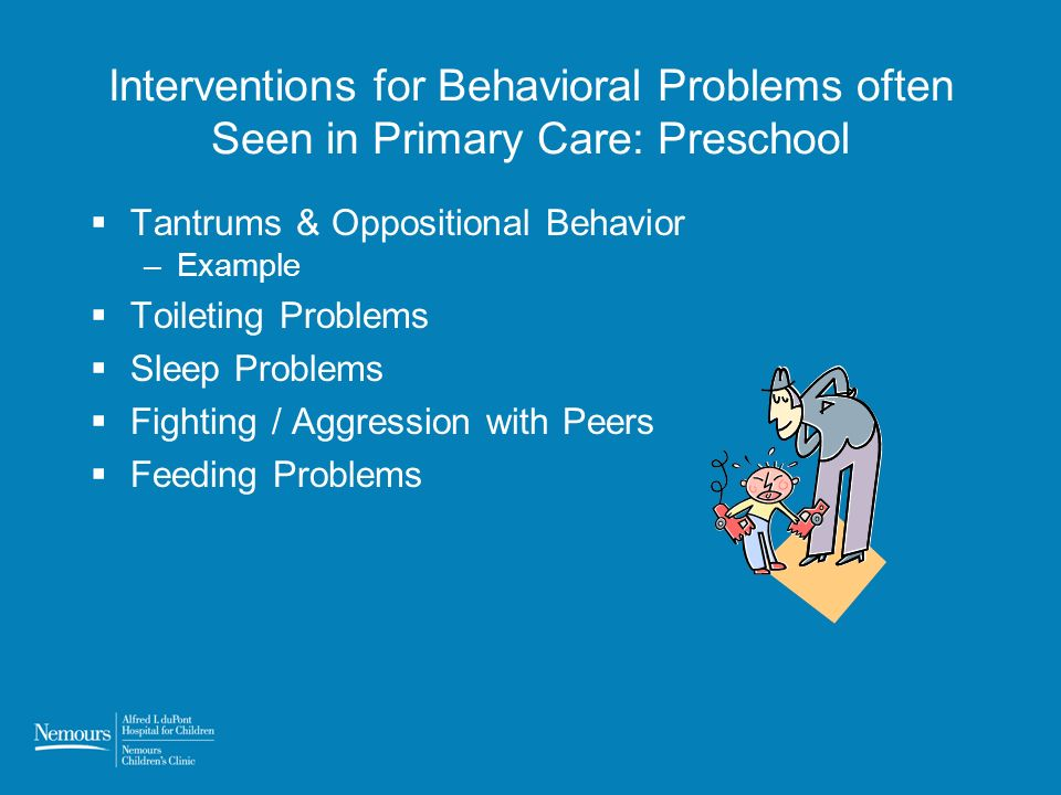 Interventions for Behavioral Problems often Seen in Primary Care: Preschool Tantrums & Oppositional Behavior –Example Toileting Problems Sleep Problems Fighting / Aggression with Peers Feeding Problems