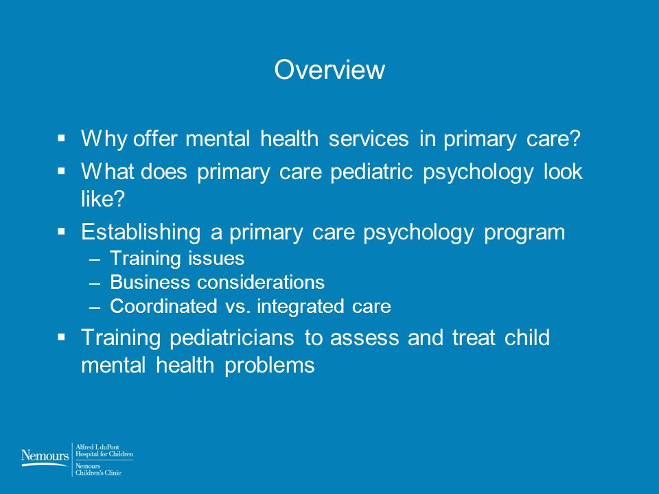 Overview Why offer mental health services in primary care? What does primary care pediatric psychology look like? Establishing a primary care psycholo