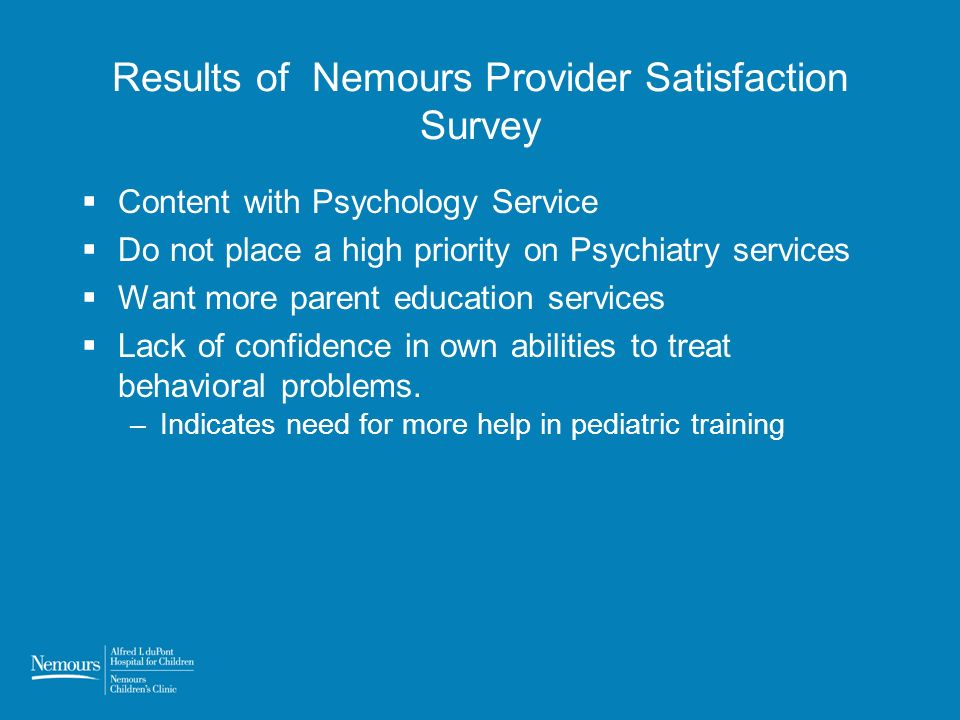 Results of Nemours Provider Satisfaction Survey Content with Psychology Service Do not place a high priority on Psychiatry services Want more parent education services Lack of confidence in own abilities to treat behavioral problems.