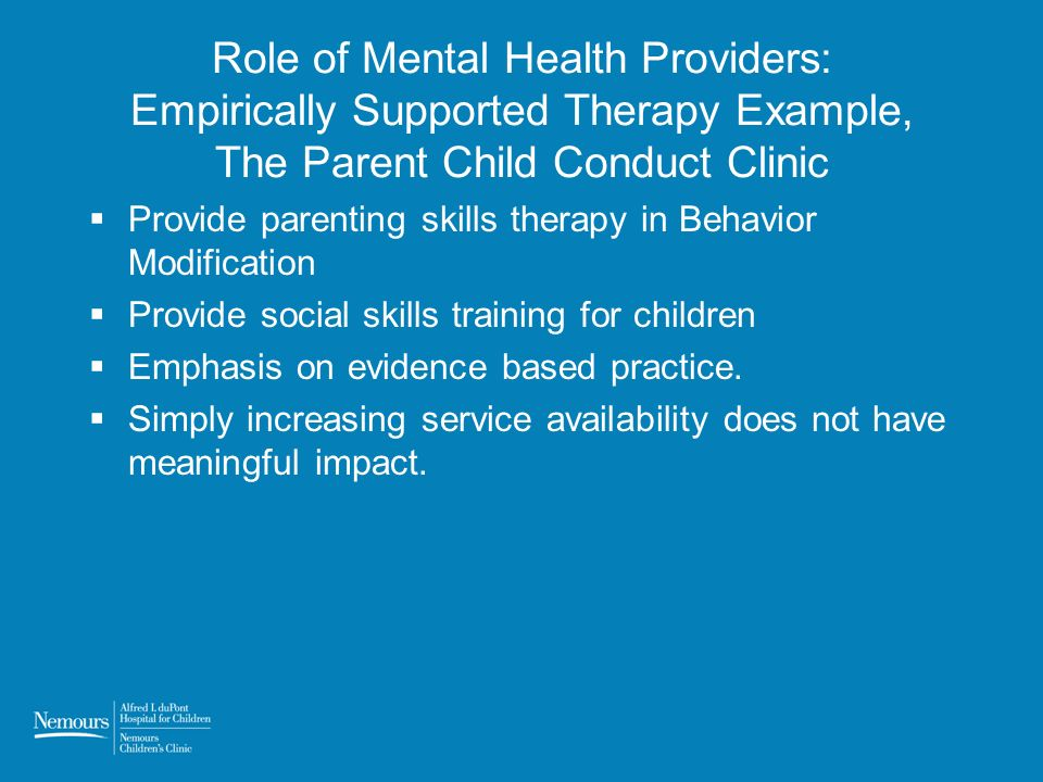 Role of Mental Health Providers: Empirically Supported Therapy Example, The Parent Child Conduct Clinic Provide parenting skills therapy in Behavior M