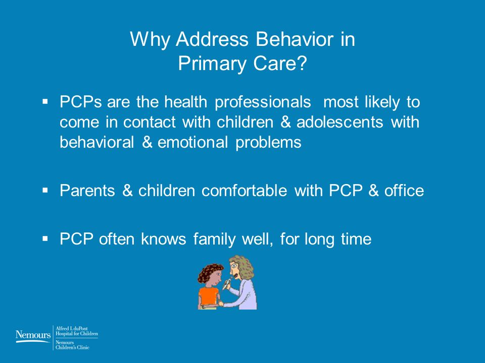 Why Address Behavior in Primary Care? PCPs are the health professionals most likely to come in contact with children & adolescents with behavioral & e