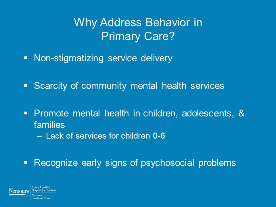 Why Address Behavior in Primary Care? Non-stigmatizing service delivery Scarcity of community mental health services Promote mental health in children