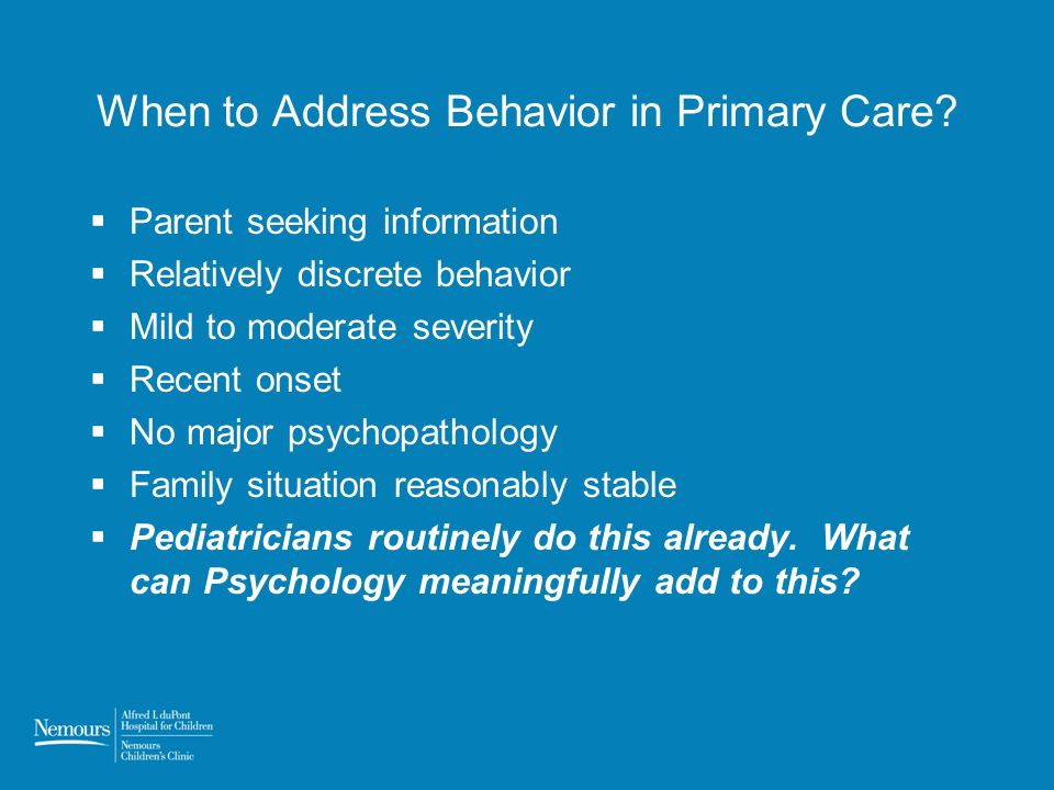 When to Address Behavior in Primary Care? Parent seeking information Relatively discrete behavior Mild to moderate severity Recent onset No major psyc