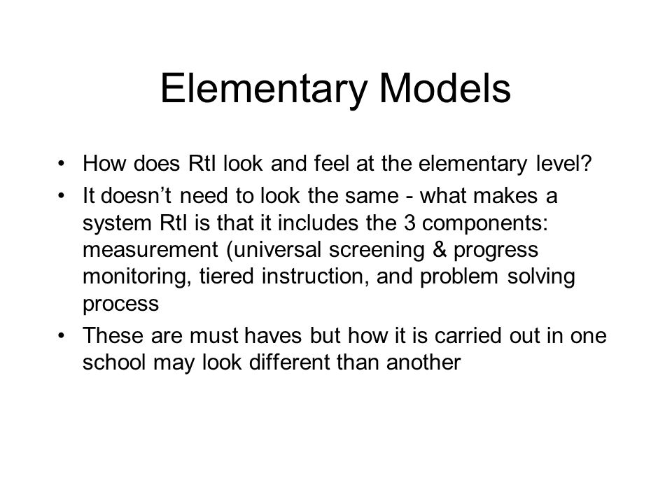 Elementary Models How does RtI look and feel at the elementary level? It doesnt need to look the same - what makes a system RtI is that it includes th