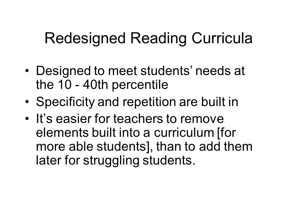 Redesigned Reading Curricula Designed to meet students needs at the 10 - 40th percentile Specificity and repetition are built in Its easier for teache