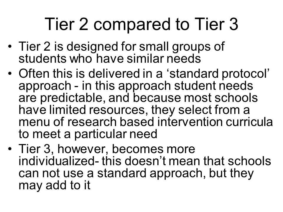 Tier 2 compared to Tier 3 Tier 2 is designed for small groups of students who have similar needs Often this is delivered in a standard protocol approa