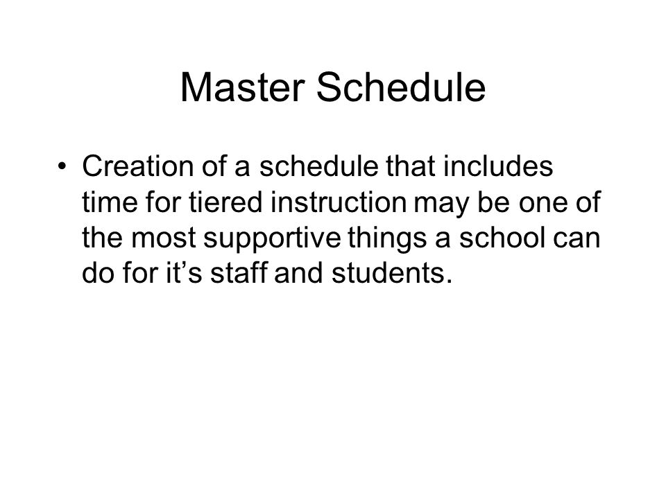 Master Schedule Creation of a schedule that includes time for tiered instruction may be one of the most supportive things a school can do for its staf